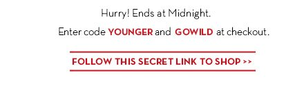 Hurry! Ends at Midnight. Enter codes YOUNGER and GOWILD at checkout. FOLLOW THIS SECRET LINK TO SHOP.