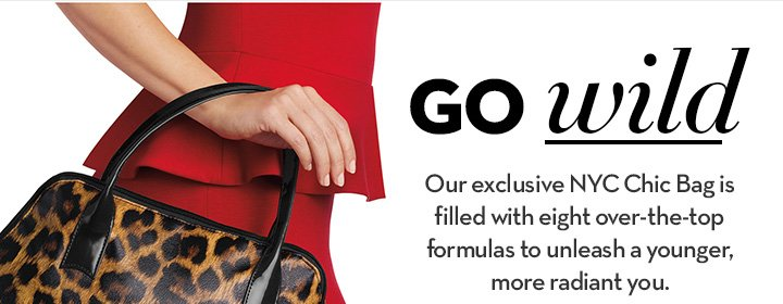 GO WILD. Our exclusive NYC Chic Bag is filled with eight over-the-top formulas to unleash a younger, more radiant you.