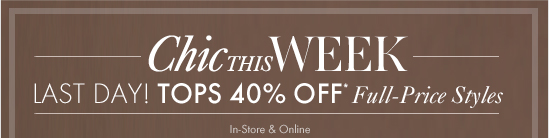 Chic This Week Last Day! Tops 40% Off* Full–Price Styles  In–Store & Online
