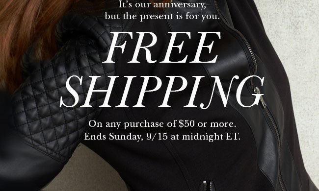 It's our anniversary, but the present is for you. FREE SHIPPING on any purchase of $50 or more. Ends Sunday, 9/15 at midnight ET.
