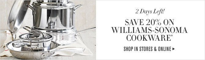 2 Days Left! - SAVE 20% ON WILLIAMS-SONOMA COOKWARE* - SHOP IN STORES & ONLINE
