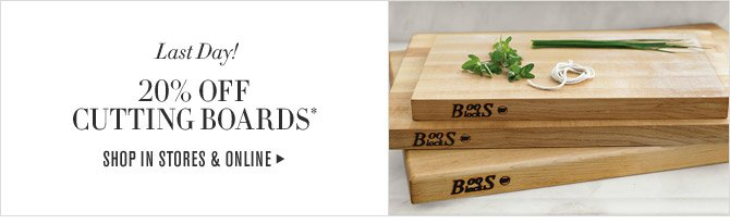 Last Day! - 20% OFF CUTTING BOARDS* - SHOP IN STORES & ONLINE