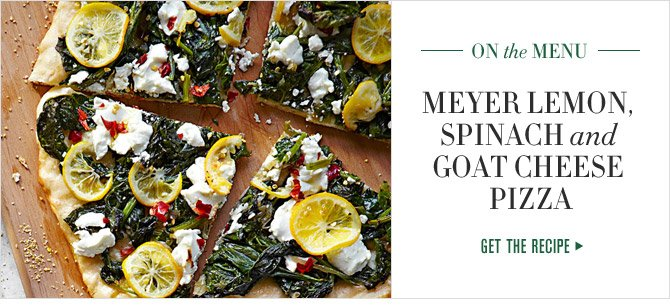 ON the MENU - Meyer Lemon,  Spinach and  Goat Cheese  Pizza - GET THE RECIPE