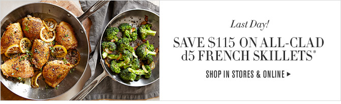 Last Day! - SAVE $115 ON ALL-CLAD d5 FRENCH SKILLETS* - SHOP IN STORES & ONLINE