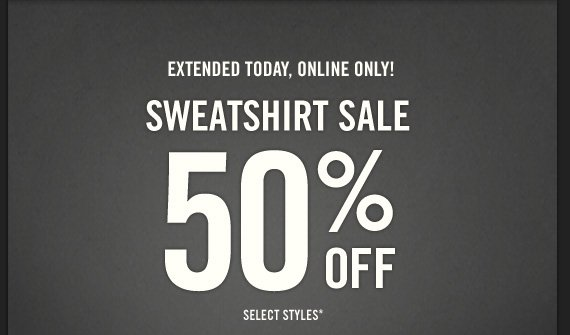 EXTENDED  TODAY, ONLINE ONLY! SWEATSHIRT SALE 50% OFF SELECT STYLES*