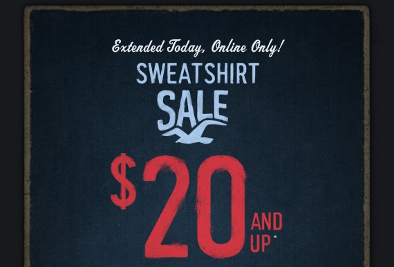 Extended Today, Online Only!     SWEATSHIRT     SALE     $20 AND UP*