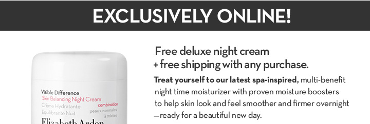 EXCLUSIVE ONLINE! Free deluxe night cream + free shipping with any purchase. Treat yourself to our latest spa-inspired, multi-benefit night time moisturizer with proven moisture boosters to help skin look and feel smoother and firmer overnight - ready for a beautiful new day.