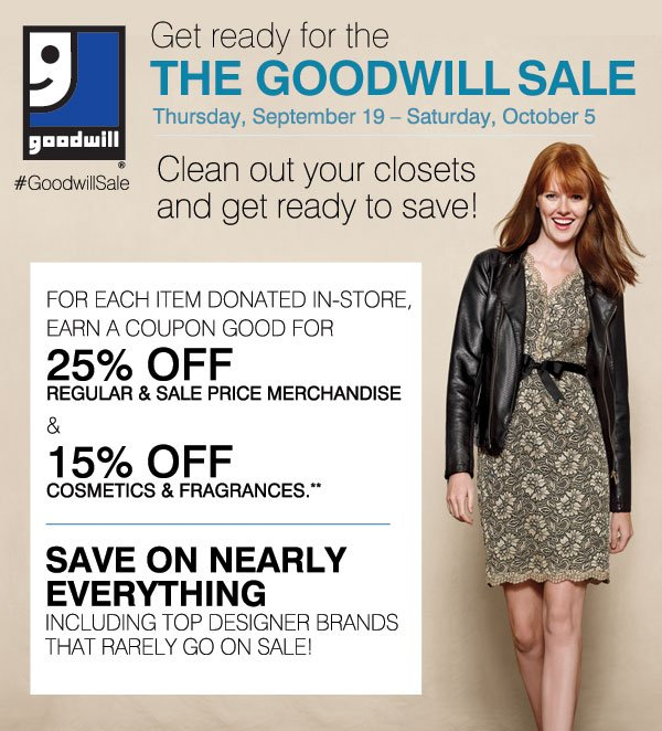 Get ready for the Goodwill® Sale Thursday, September 19 Saturday, October 5 Clean out your closets and get ready to save! For each item donated in-store, earn a coupon good for 25% off regular and sale price merchandise and 15% off cosmetics and fragrances.** Now is your chance to save on nearly everything! Including your top designer brands that rarely go on sale!