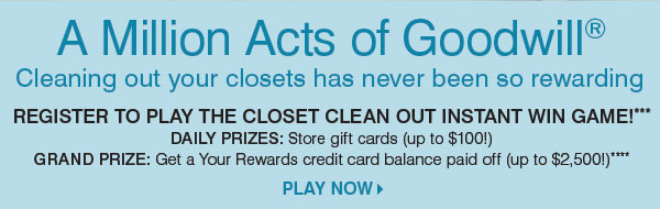 A Million Acts of Goodwill® Cleaning out your closets has never been so rewarding. Register to play the Closet Clean Out Instant Win Game! *** Daily prizes: Store gift cards Grand prize: Get a Your Rewards credit card balance paid off (up to $2,500!) Play now