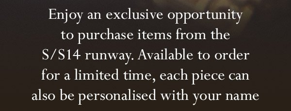 Enjoy an exclusive opportunity to purchase items from the S/S14 runway. Available to order for a limited time, each piece can also be personalised with your name
