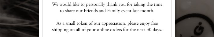 We would like to personally thank you for taking the time to share our Friends and Family event last month. As a small token of our appreciation, please enjoy free shipping on all of your online orders for the next 30 days.