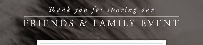Thank you for sharing our Friends and Family Event