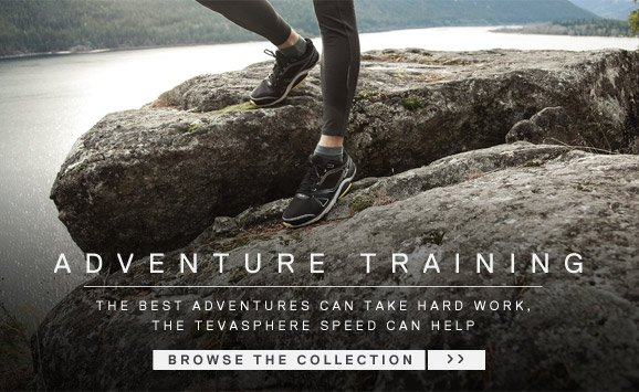 ADVENTURE TRAINING - The best adventures can take hard work, the tevasphere speed can help - BROWSE THE COLLECTION