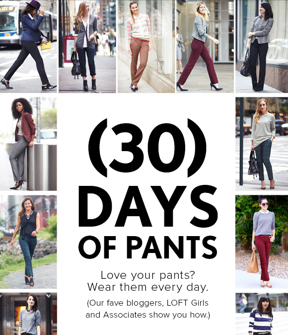 (30) DAYS OF PANTS  Love your pants? Wear them every day. (Our fave bloggers, LOFT Girls and Associates show you how.)