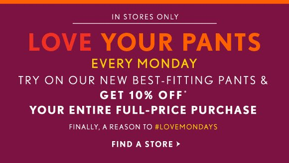 IN STORES ONLY LOVE YOUR PANTS EVERY MONDAY TRY ON OUR NEW BEST-FITTING PANTS & GET 10% OFF* YOUR ENTIRE FULL–PRICE PURCHASE FINALLY, A REASON TO #LOVEMONDAYS  FIND A STORE