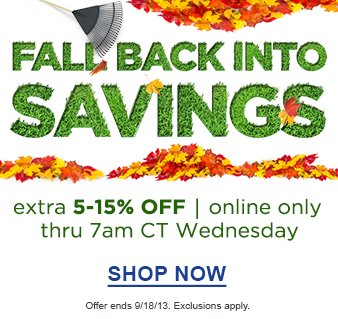 Fall Back Into Savings | extra 5-15% Off | online only thru 7am CT Wednesday | Shop Now | Offer Ends 9/18/13. Exclusions apply.
