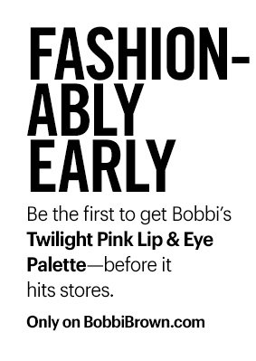 Fashionably Early  Be the first to get Bobbi's Twilight Pink Lip & Eye Palette–before it hits stores.  Only on BobbiBrown.com