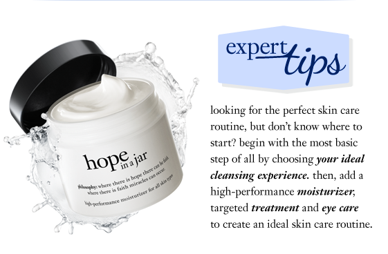 expert beauty tip looking for the perfect skin care routine, but don't know where to start? begin with the most basic step of all by choosing your ideal cleansing experience. then, add a high-performance moisturizer, targeted treatment and eye care to create an ideal skin care routine. you're on your way to beautifully radiant skin!