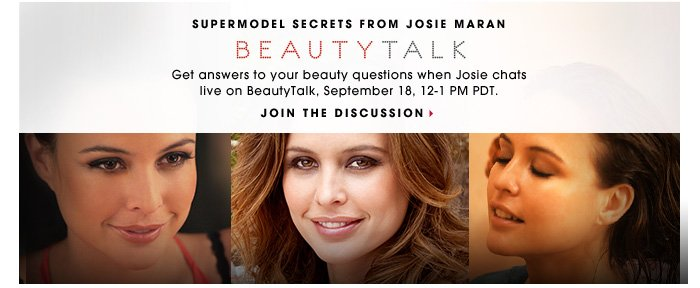 SUPERMODEL SECRETS FROM JOSIE MARAN. Get answers to your beauty questions when Josie chats live on BeautyTalk, September 18, 12-1 PM PDT. JOIN THE DISCUSSION.