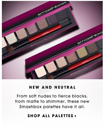 NEW AND NEUTRAL. From soft nudes to fierce blacks, from matte to shimmer, these new Smashbox palettes have it all. SHOP ALL PALETTES.