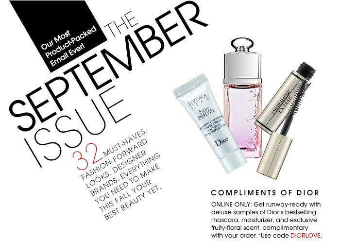 Our Most Product-Packed Email Ever! SEPHORA'S SEPTEMBER ISSUE. 32 must-haves. Fashion-forward looks. Designer brands. Everything you need to make this fall your best beauty yet. COMPLIMENTS OF DIOR. Online only: Get runway-ready with deluxe samples of Dior's bestselling mascara, moisturizer, and fruity-floral scent, complimentary with your order.*