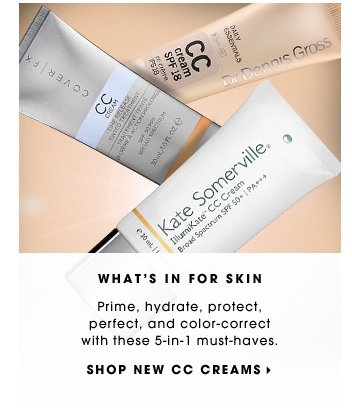 WHAT'S IN FOR SKIN. Prime, hydrate, protect, perfect, and color-correct with these 5-in-1 must-haves. SHOP NEW CC CREAMS.