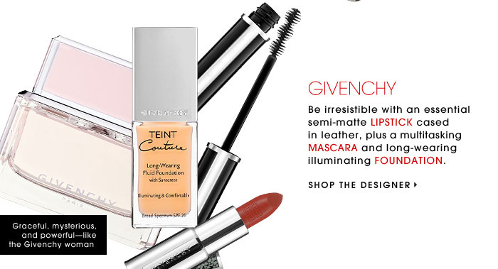 GIVENCHY. Be irresistible with an essential semi-matte LIPSTICK cased in leather, plus a multitasking MASCARA and long-wearing illuminating FOUNDATION. SHOP THE DESIGNER. Graceful, mysterious, and powerful-like the Givenchy woman.
