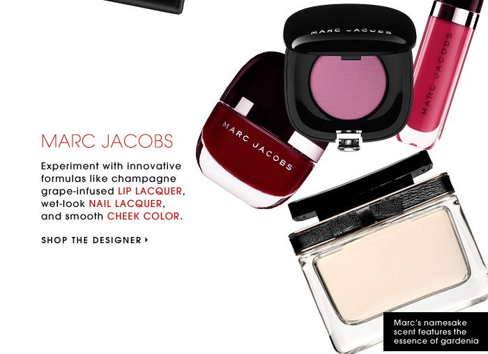 MARC JACOBS. Experiment with innovative formulas like champagne grape-infused LIP LACQUER, wet-look NAIL LACQUER, and smooth CHEEK COLOR. SHOP THE DESIGNER. Marc's namesake scent features the essence of gardenia.