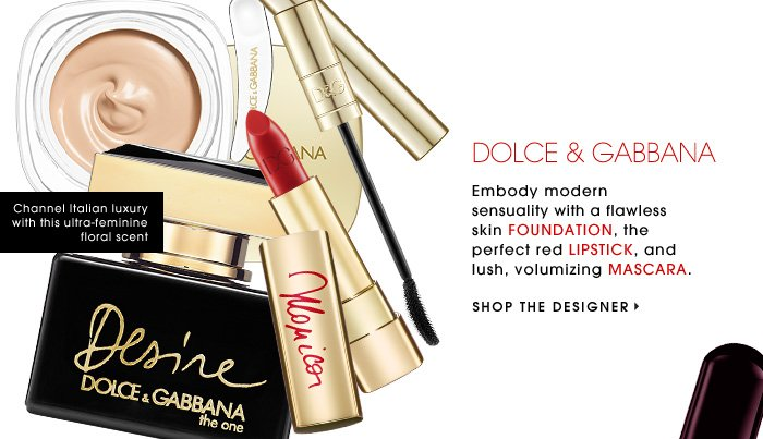 DOLCE & GABBANA. Embody modern sensuality with a flawless skin FOUNDATION, the perfect red LIPSTICK, and lush, voluminous MASCARA. SHOP THE DESIGNER. Channel Italian luxury with this ultra-feminine floral scent.