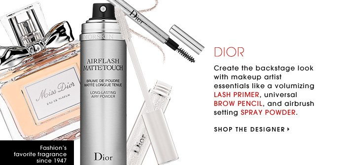 DIOR. Create the backstage look with makeup artist essentials like a volumizing LASH PRIMER, universal BROW PENCIL, and airbrush setting SPRAY POWDER. SHOP THE DESIGNER. Fashion's favorite fragrance since 1947.