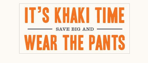 IT'S KHAKI TIME - SAVE BIG AND WEAR THE PANTS