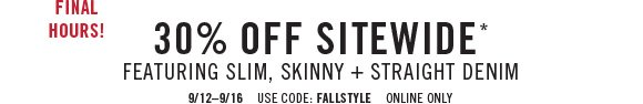 Final hours! 30% off sitewide* featuring slim, skinny + straight denim 9/12 - 9/16 use code: fallstyle online only