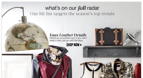 What's on our fall radar Our hit list targets the season's top trends. Faux Leather Details Styled up or punked out, if you can't keep it real, just go with the faux.