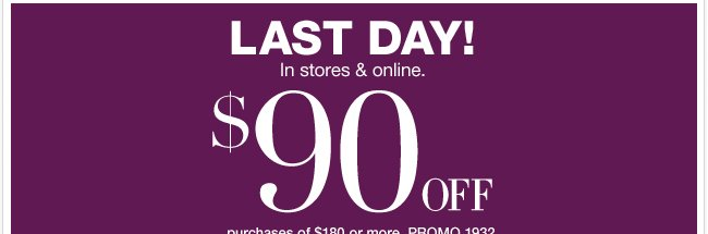 LAST DAY to Save $90 in stores or online! SHOP NOW
