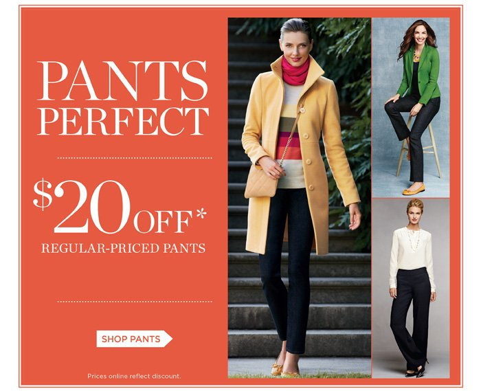 Pants Perfect. $20 Off regular-priced pants. Shop Pants. Prices online reflect discount.