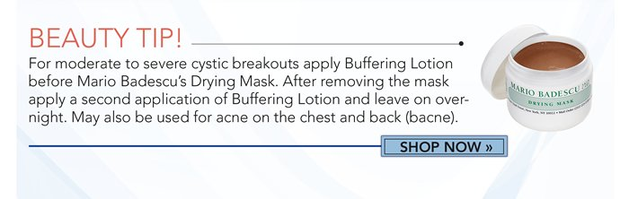 Beauty Tip! For moderate to severe cystic breakouts apply Buffering Lotion before Mario Badescu's Drying Mask. After removing the mask, apply a second application of Buffering Lotion and leave on overnight. May also be used for acne on the chest and back.