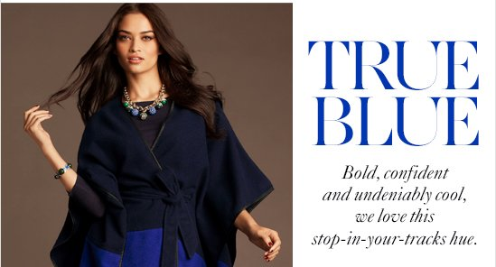 TRUE BLUE Bold, confident and undeniably cool, we love this stop-in-your-tracks hue.