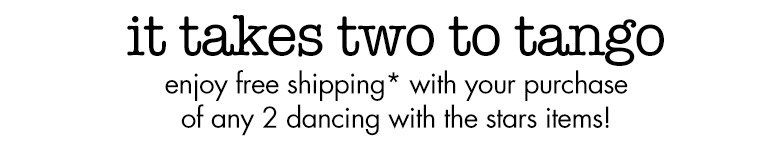 it takes two to tango! enjoy free shipping* with your purchase of any 2 dancing with the stars items!