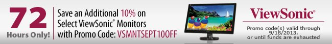 72 Hours Only! Save an Additional 10% on Select ViewSonic Monitors with Promo Code: VSMNTSEPT10OFF. Promo code(s) valid through 9/18/2013, or until funds are exhausted.