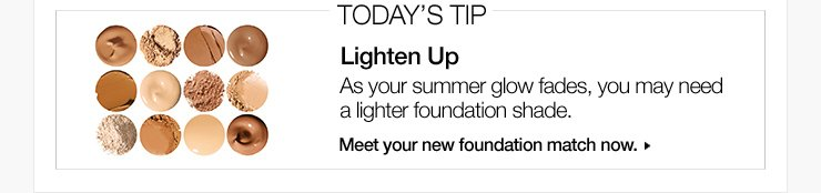 Today's Tip: Lighten Up. As your summer glow fades, you may need a lighter foundation shade. Meet your new foundation match now »