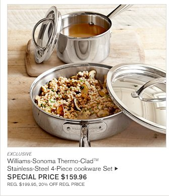 EXCLUSIVE Williams-Sonoma Thermo-CladTM Stainless-Steel 4-Piece cookware Set SPECIAL PRICE $159.96 REG. $199.95, 20% OFF REG. PRICE