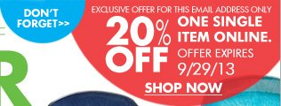 DON'T FORGET EXCLUSIVE OFFER FOR THIS EMAIL ADDRESS ONLY 20% OFF ONE SINGLE ITEM ONLINE. OFFER EXPIRES 9/29/13 SHOP NOW