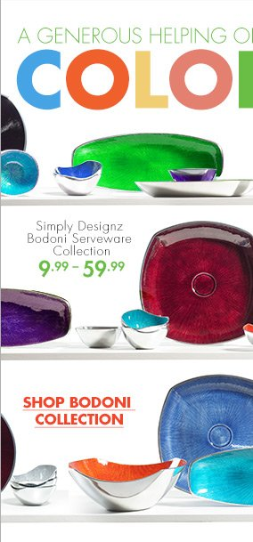 A GENEROUS HELPING OF COLOR Simple Designz Bodoni Serveware Collection 9.99 – 59.99 SHOP BODONI COLLECTION