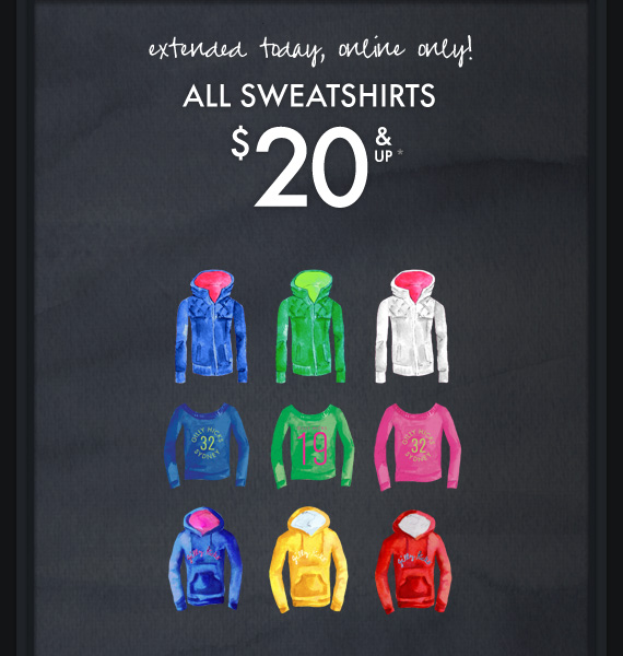 extended today, online only! ALL SWEATSHIRTS $20*