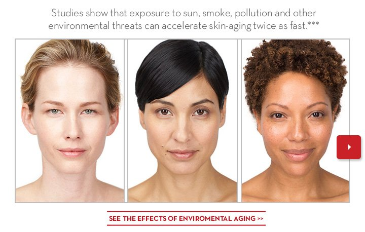 Studies show that exposure to sun, smoke, pollution and other environmental threats can accelerate skin-aging twice as fast.*** SEE THE EFFECTS OF ENVIRONMENTAL AGING.