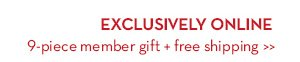 EXCLUSIVELY ONLINE. 9-piece member gift + free shipping.