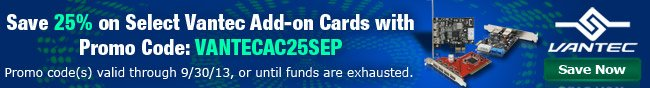 Save 25% on Select Vantec Add-on Cards with Promo Code: VANTECAC25SEP. Promo code(s) valid through 9/30/13, or until funds are exhausted. Save Now.