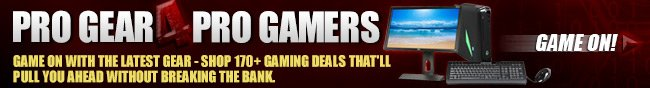 PRO GEAR 4 PRO GAMERS. GAME ON WITH THE LATEST GEAR - SHOP 170+ GAMING DEALS THAT'LL PULL YOU AHEAD WITHOUT BREAKING THE BANK. GAME ON!