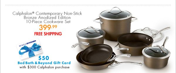 Calphalon® Contemporary Non-Stick Bronze Anodized Edition 10-Piece Cookware Set 399.99 FREE SHIPPING $50 Bed Bath & Beyond Gift Card with $300 Calphalon purchase