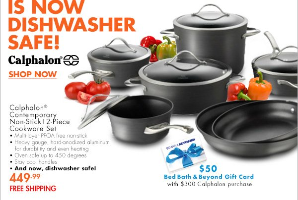 CALPHALON CONTEMPORARY NON-STICK COOKWARE IS NOW DISHWASHER SAFE! Calphalon® Contemporary Non-Stick 12-Piece Cookware Set Multi-layer PFOA free non-stick Heavy gauge hard-anodized aluminum for durability and even heating Oven safe up to 450 degrees Stay cool handles And now, dishwasher safe! 449.99 FREE SHIPPING $50 Bed Bath & Beyond Gift Card with $300  Calphalon purchase